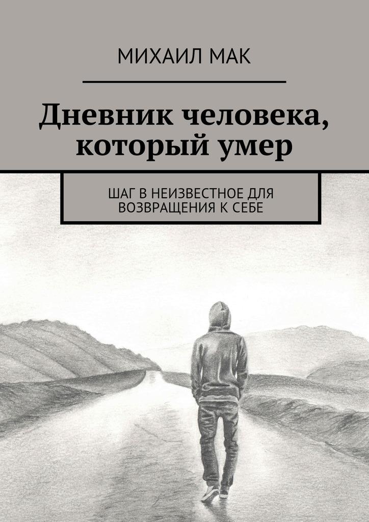 Михаил Мак Дневник человека, которыйумер. Шаг внеизвестное для возвращения ксебе