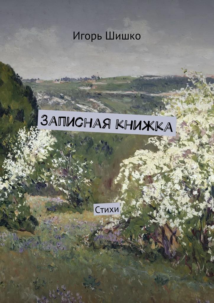 Игорь Владимирович Шишко Записная книжка. Стихи