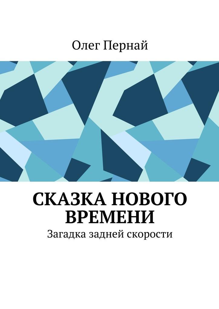 Олег Анатольевич Пернай Сказка нового времени. Загадка задней скорости без прописки справку в гаи