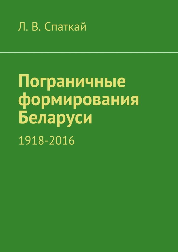 Л. Спаткай - Пограничные формирования Беларуси. 1918—2016