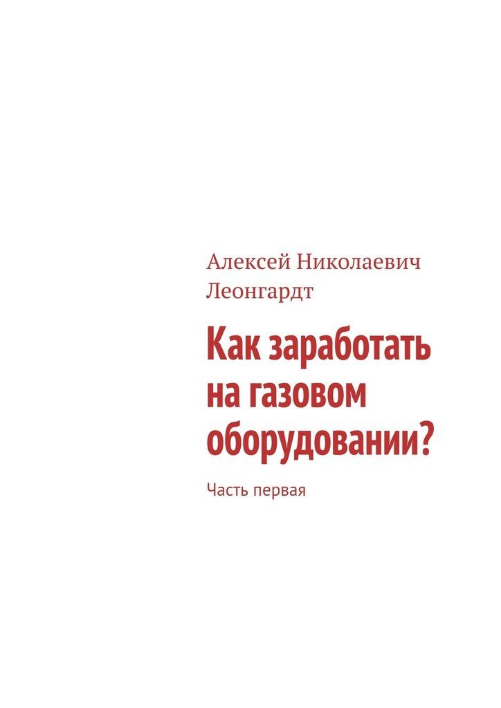 Алексей Леонгардт - Как заработать на газовом оборудовании? Часть первая