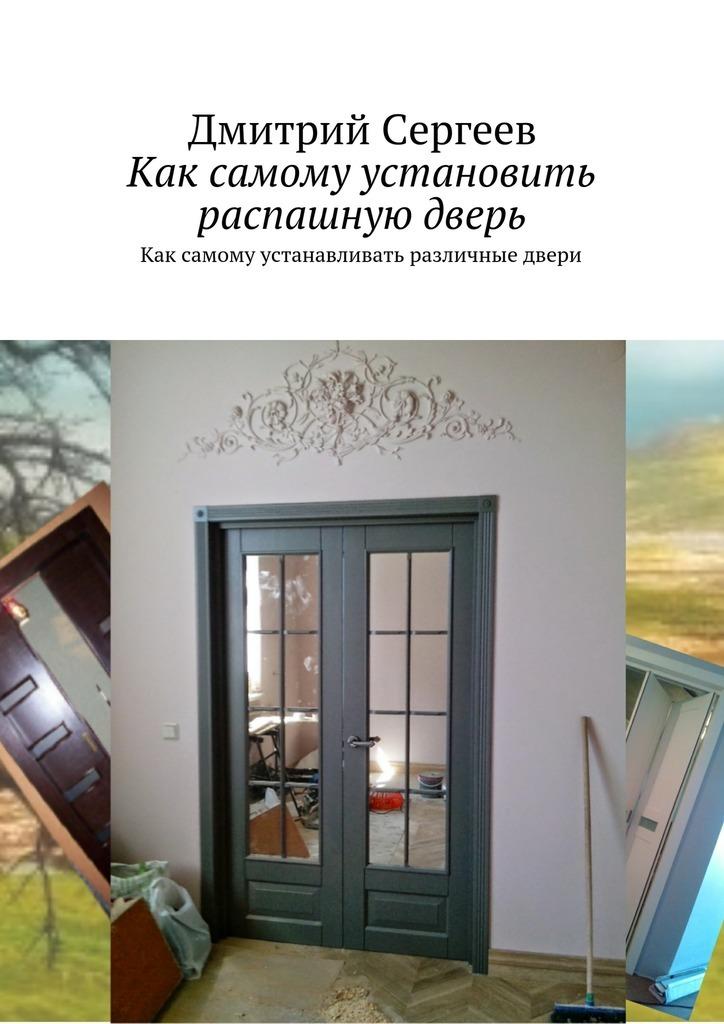 Дмитрий Сергеев - Как самому установить распашную дверь. Как самому устанавливать различные двери