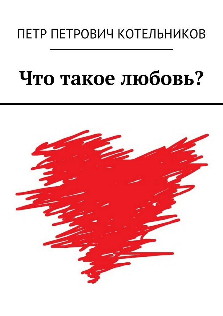 Петр Котельников - Что такое любовь?