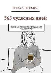 Терновая, Инесса  - 365 чудесных дней. Дневник по книге Элрода Хэла «Магия утра»