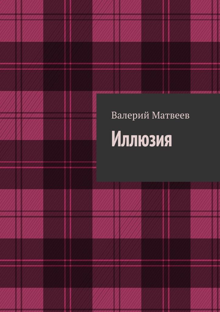 Валерий Германович Матвеев Иллюзия