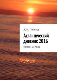 Полозов, Александр Николаевич  - Атлантический дневник2016. Прерванный поход