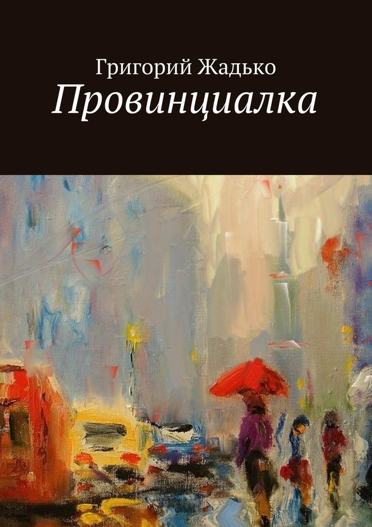 Григорий Жадько Провинциалка ISBN: 9785448359552 провинциалка