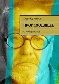 Драгунов, Андрей  - Происходящее. Стихотворения