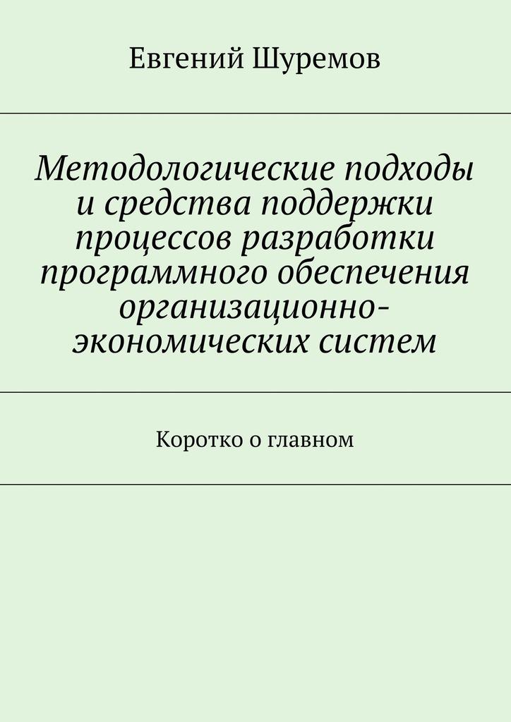 Евгений Шуремов - Методологические подходы исредства поддержки процессов разработки программного обеспечения организационно-экономических систем. Коротко оглавном