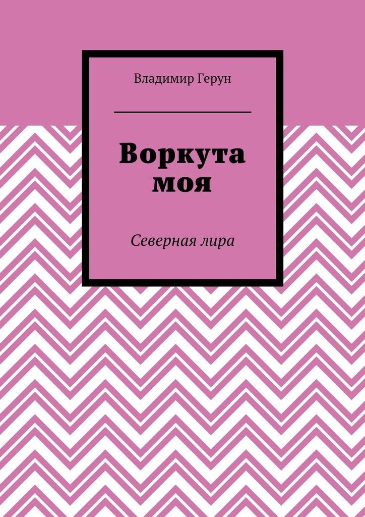 Владимир Герун Воркута моя. Севернаялира ISBN: 9785448360725 владимир булатов русский север