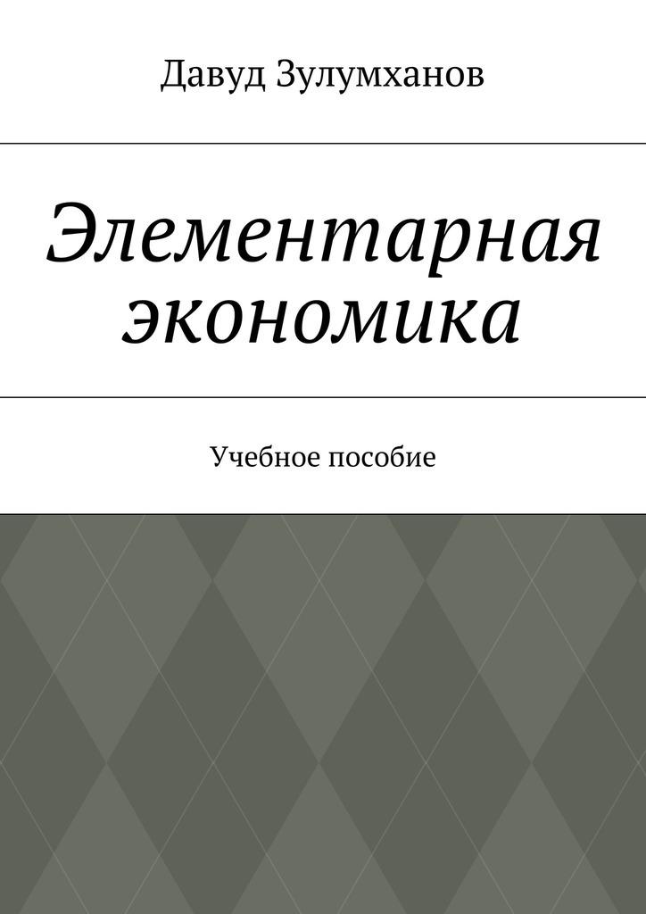 Давуд Зулумханов - Элементарная экономика. Учебное пособие