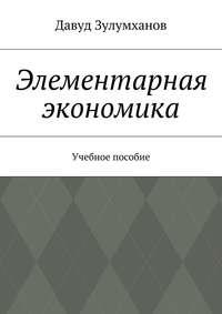 Зулумханов, Давуд  - Элементарная экономика. Учебное пособие
