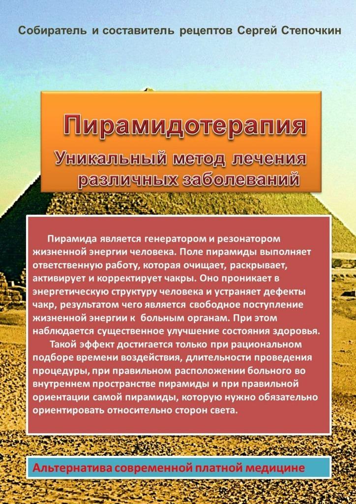 Сергей Степочкин - Пирамидотерапия. Уникальный метод лечения различных заболеваний