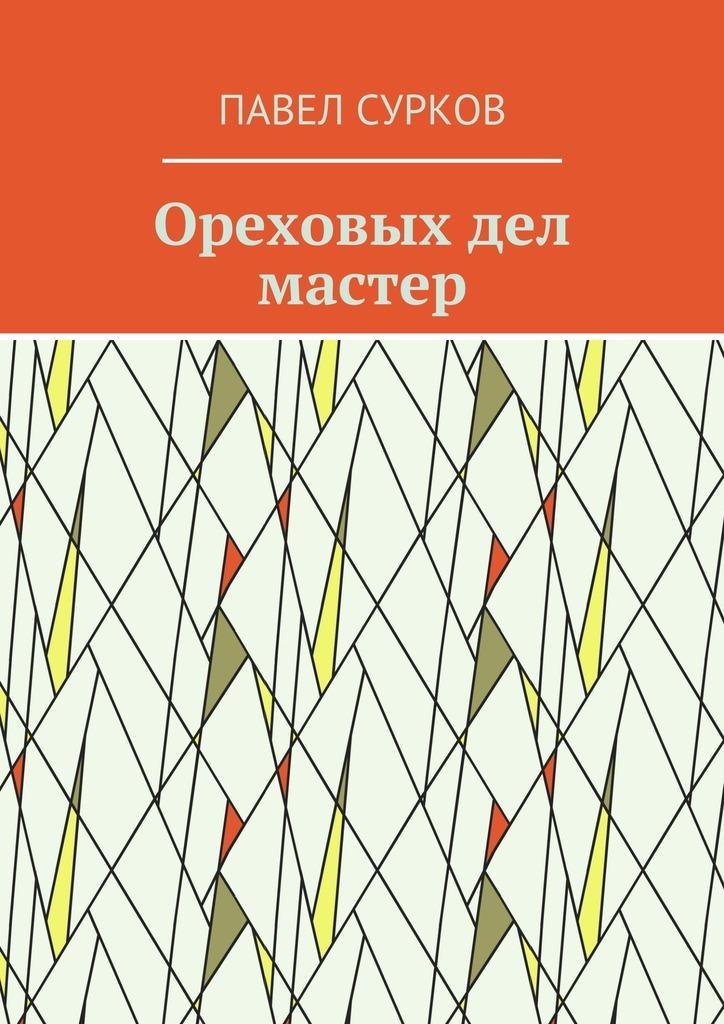 Павел Сурков Ореховых дел мастер павел мамонтов княжий человек