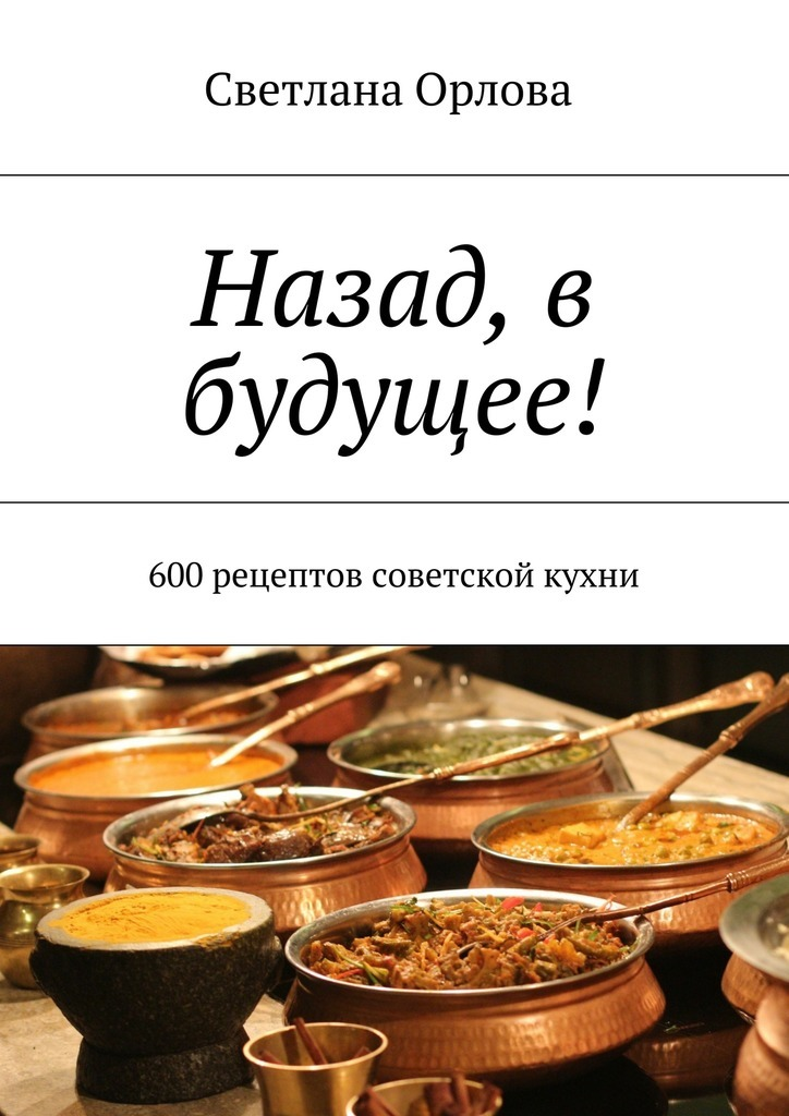 Светлана Орлова - Назад, в будущее! 600 рецептов советской кухни