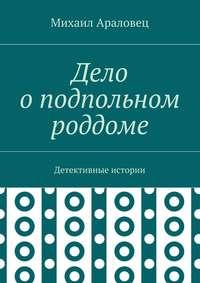 Араловец, Михаил Николаевич  - Дело оподпольном роддоме. Детективные истории