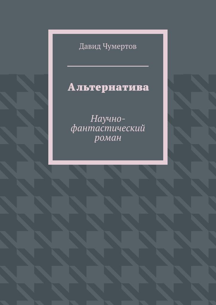 Давид Чумертов - Альтернатива. Научно-фантастический роман