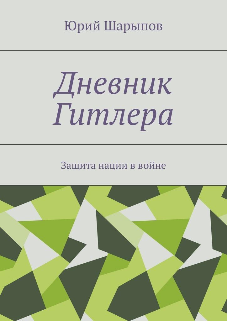 Юрий Шарыпов - Дневник Гитлера. Защита нации ввойне