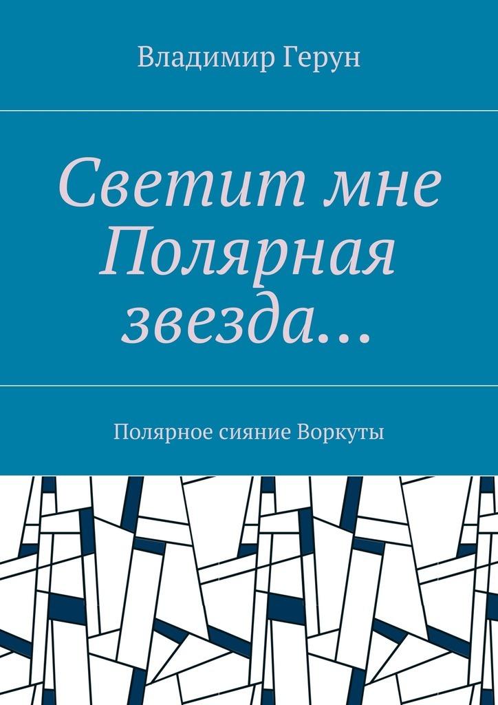 Владимир Герун Светит мне Полярная звезда… Полярное сияние Воркуты владимир булатов русский север