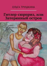Ольга Трушкина - Гитлер-сюрприз, или Затерянный остров