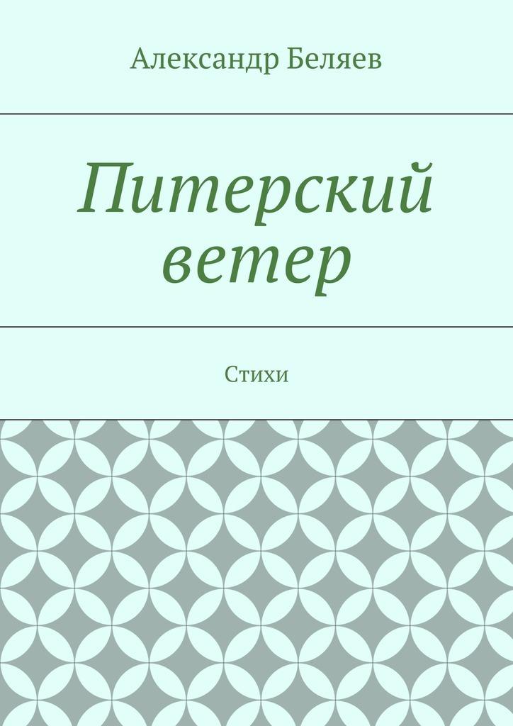 Александр Беляев Питерский ветер. Стихи стихи pro 2018 01 20t21 00