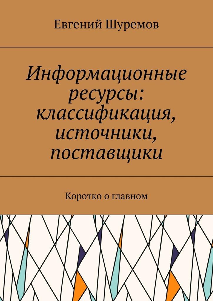 Евгений Леонидович Шуремов Информационные ресурсы: классификация, источники, поставщики. Коротко оглавном