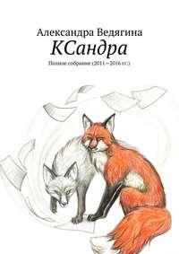 Ведягина, Александра  - КСандра. Полное собрание (2011—2016гг.)