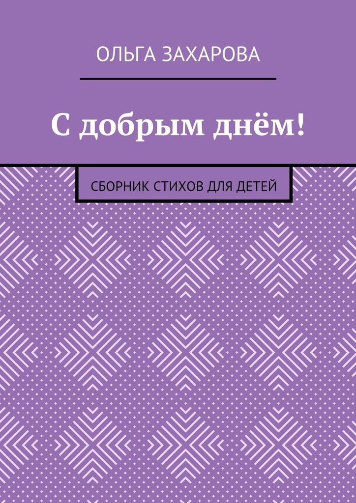 Ольга Александровна Захарова С добрым днём! Сборник стихов для детей