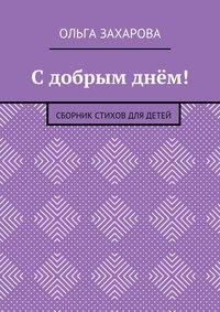 Захарова, Ольга Александровна  - С добрым днём! Сборник стихов для детей