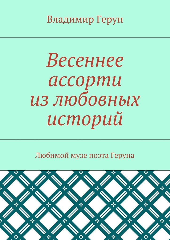 Владимир Герун Весеннее ассорти излюбовных историй. Любимой музе поэта Геруна лесоповал я куплю тебе дом lp