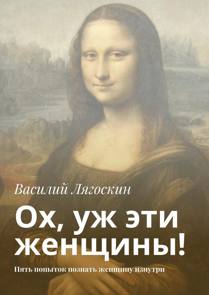 Обложка книги Ох, уж эти женщины! Пять попыток познать женщину изнутри, автор Лягоскин, Василий Иванович