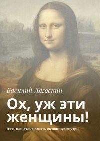 Василий Иванович Лягоскин - Ох, уж эти женщины! Пять попыток познать женщину изнутри