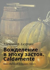 Амурчик, Александр  - Вожделение вэпоху застоя. Caldamente. Цикл «Прутский Декамерон». Книга3