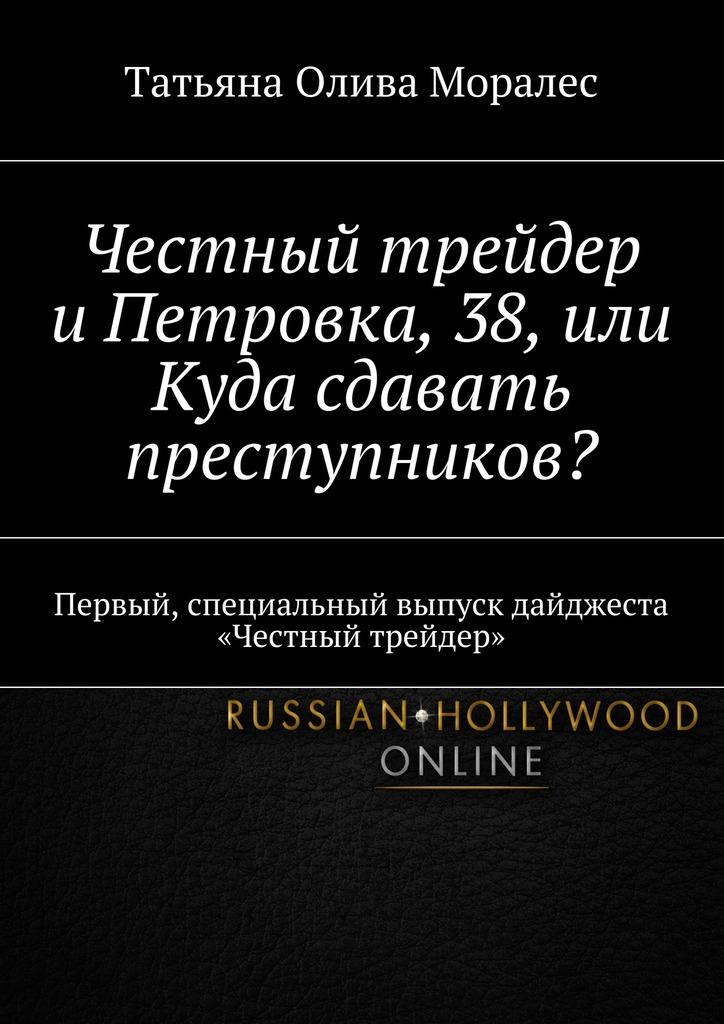 Татьяна Олива Моралес - Честный трейдер иПетровка, 38,или Куда сдавать преступников? Первый, специальный выпуск дайджеста «Честный трейдер»