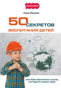 Южакова, Елена  - 50 секретов воспитания детей, или Как воспитать сына, который строит дом