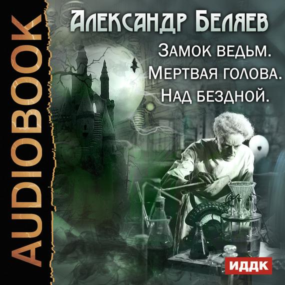Александр Беляев Замок ведьм. Мертвая голова. Над бездной александр беляев мертвая зона