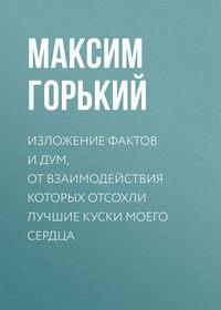 Горький, Максим  - Изложение фактов и дум, от взаимодействия которых отсохли лучшие куски моего сердца