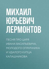 Лермонтов, Михаил  - Песня про царя Ивана Васильевича, молодого опричника и удалого купца Калашникова