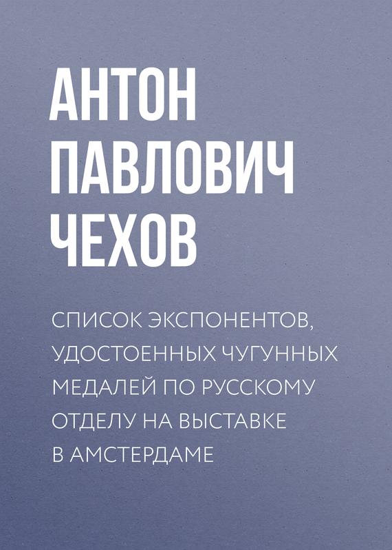 Антон Чехов Список экспонентов, удостоенных чугунных медалей по русскому отделу на выставке в Амстердаме
