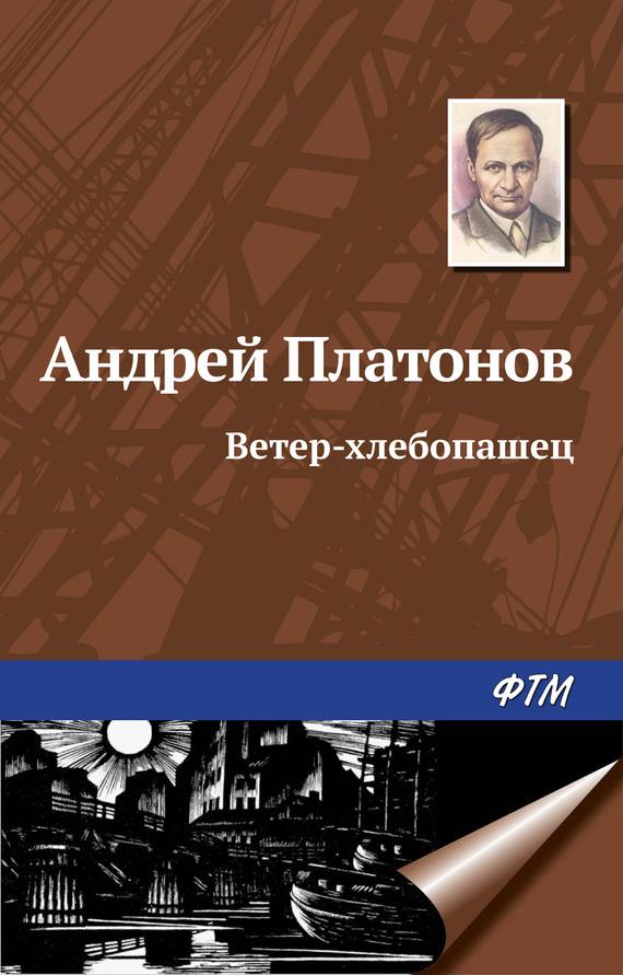 Андрей Платонов Ветер-хлебопашец андрей платонов неизвестный цветок сборник