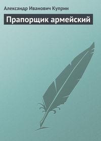 Куприн, Александр Иванович  - Прапорщик армейский