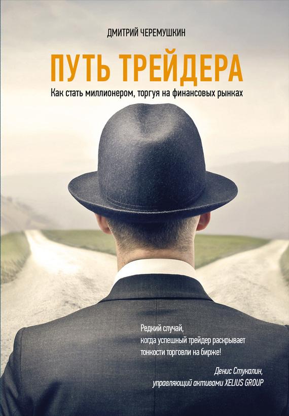 Дмитрий Черемушкин Путь трейдера: Как стать миллионером, торгуя на финансовых рынках