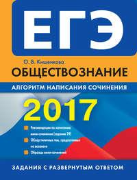Кишенкова, О. В.  - ЕГЭ 2017. Обществознание. Алгоритм написания сочинения