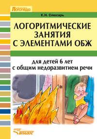 Слюсарь, К. Н.  - Логоритмические занятия с элементами ОБЖ для детей 6 лет с общим недоразвитием речи