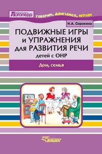 Сорокина, Н. А.  - Подвижные игры и упражнения для развития речи детей с ОНР. Дом, семья