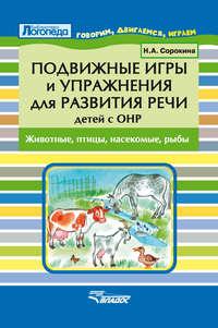 Сорокина, Н. А.  - Подвижные игры и упражнения для развития речи детей с ОНР. Животные, птицы, насекомые, рыбы