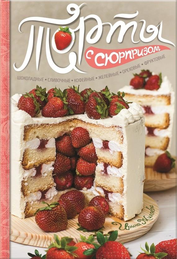 Ирина Жиляева - Торты с сюрпризом. Шоколадные, сливочные, кофейные, желейные, ореховые, фруктовые