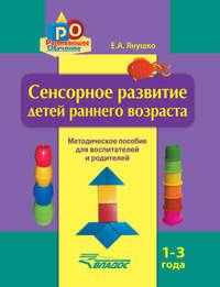 Янушко, Елена  - Сенсорное развитие детей раннего возраста. 1–3 года. Методическое пособие для воспитателей и родителей