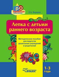 Янушко, Елена  - Лепка с детьми раннего возраста. 1-3 года. Методическое пособие для педагогов дошкольных учреждений и родителей