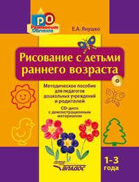 Янушко, Елена  - Рисование с детьми раннего возраста. 1-3 года. Методическое пособие для педагогов дошкольных учреждений и родителей